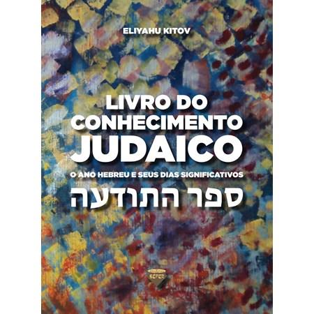 Livro do Conhecimento Judaico - O Ano Hebreu e Seus Dias Significativos [Sêfer Hatodaá]